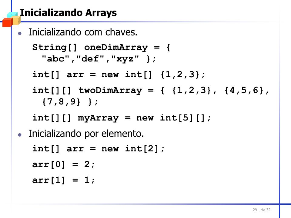 Inicializando ArraysInicializando com chaves. String[] oneDimArray = { abc , def , xyz }; int[] arr = new int[] {1,2,3};